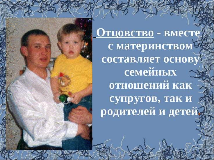 Отцовство - вместе с материнством составляет основу семейных отношений как су...
