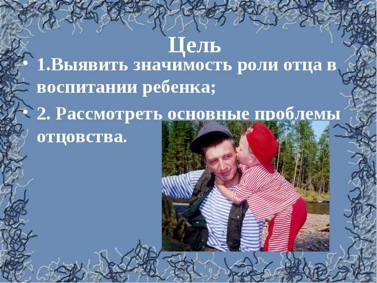 Цель 1.Выявить значимость роли отца в воспитании ребенка; 2. Рассмотреть осно...