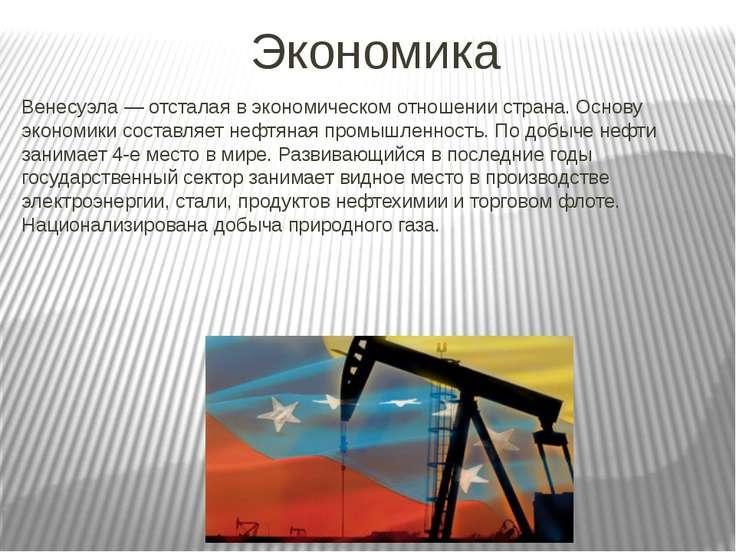 Экономика Венесуэла — отсталая в экономическом отношении страна. Основу эконо...