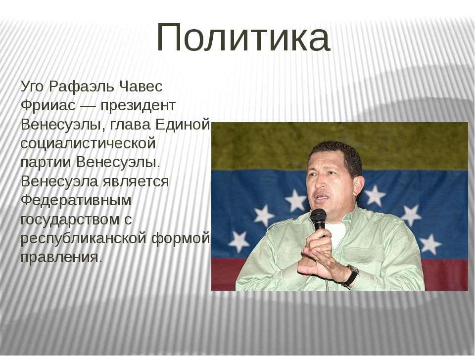 Политика Уго Рафаэль Чавес Фрииас — президент Венесуэлы, глава Единой социали...