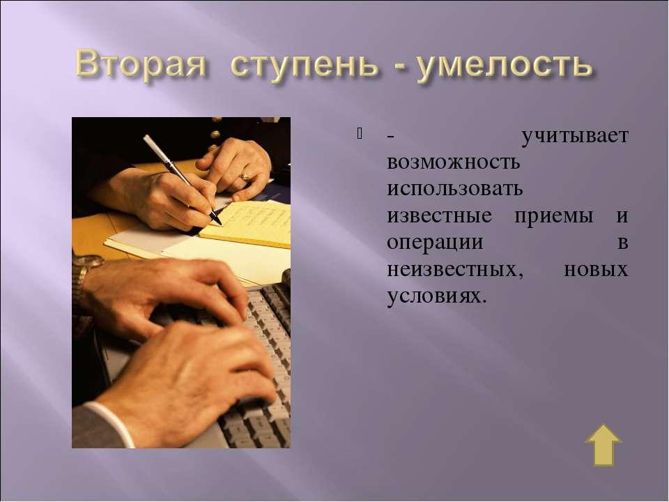 - учитывает возможность использовать известные приемы и операции в неизвестны...