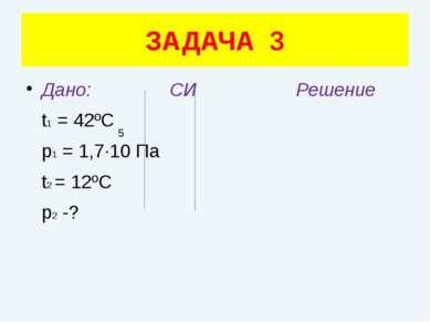 Дано: СИ Решение t1 = 42ºC p1 = 1,7·10 Па t2 = 12ºC p2 -? ЗАДАЧА 3 5