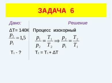 Дано: Решение ΔТ= 140К Процесс изохорный Т1 - ? Т2 = Т1 + ΔТ ЗАДАЧА 6