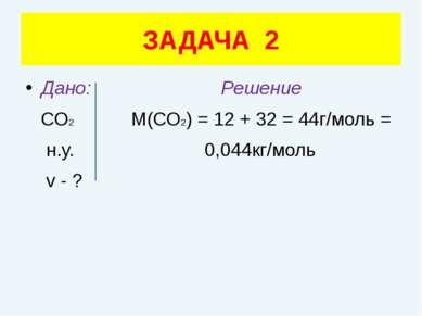 Дано: Решение СО2 М(СО2) = 12 + 32 = 44г/моль = н.у. 0,044кг/моль v - ? ЗАДАЧА 2
