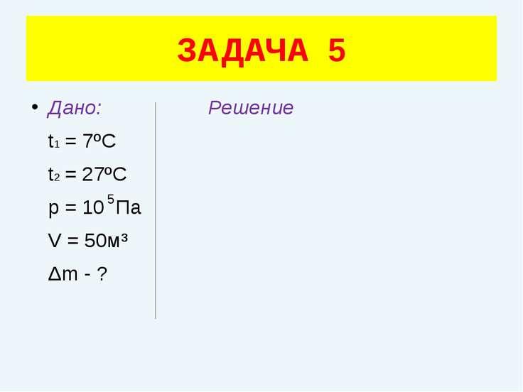 Дано: Решение t1 = 7ºC t2 = 27ºC p = 10 Па V = 50м³ Δm - ? ЗАДАЧА 5 5