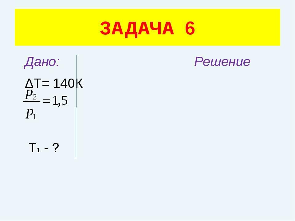Дано: Решение ΔТ= 140К Т1 - ? ЗАДАЧА 6