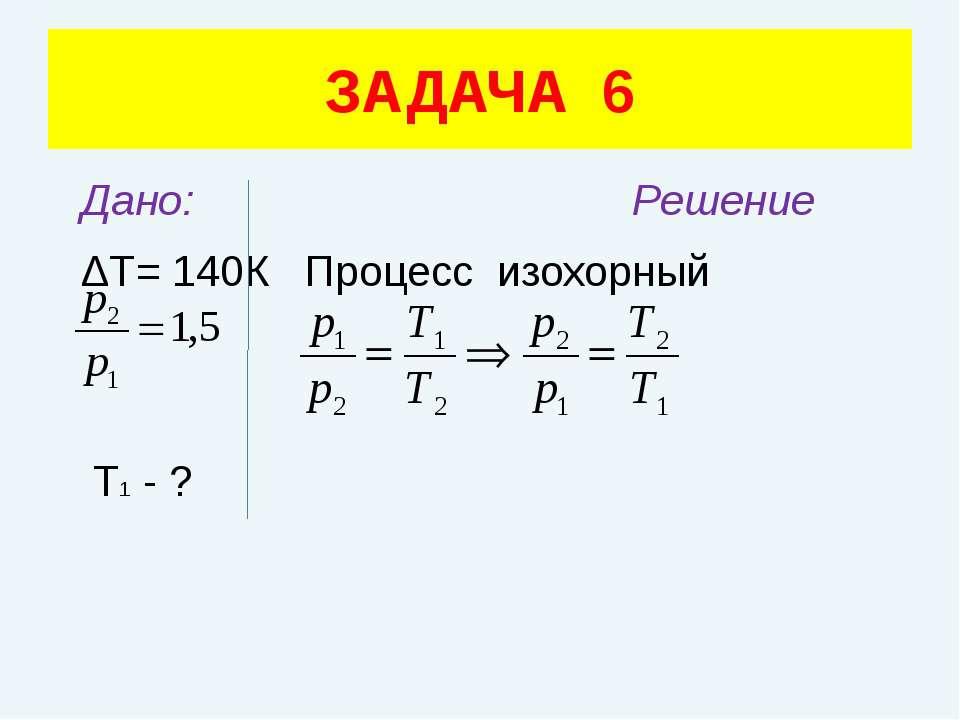 Дано: Решение ΔТ= 140К Процесс изохорный Т1 - ? ЗАДАЧА 6