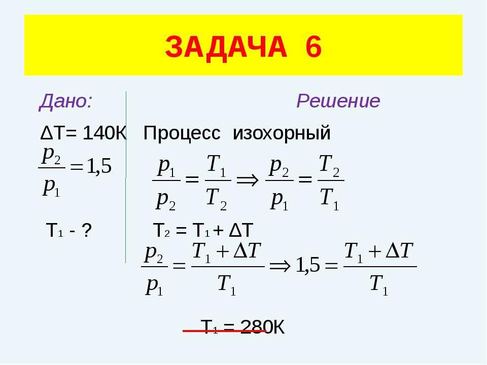 Дано: Решение ΔТ= 140К Процесс изохорный Т1 - ? Т2 = Т1 + ΔТ Т1 = 280К ЗАДАЧА 6