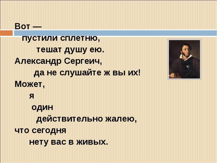 Вот — пустили сплетню, тешат душу ею. Александр Сергеич, да не слушайте ж вы ...