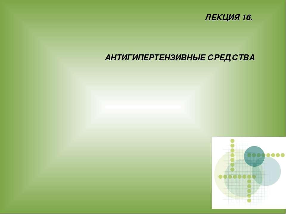 ЛЕКЦИЯ 16. АНТИГИПЕРТЕНЗИВНЫЕ СРЕДСТВА