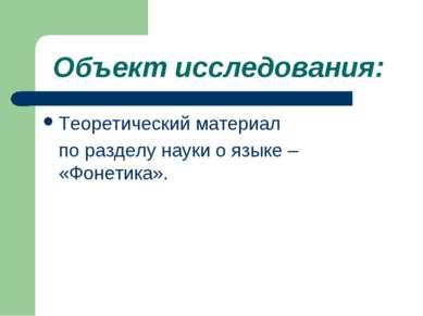Объект исследования: Теоретический материал по разделу науки о языке – «Фонет...