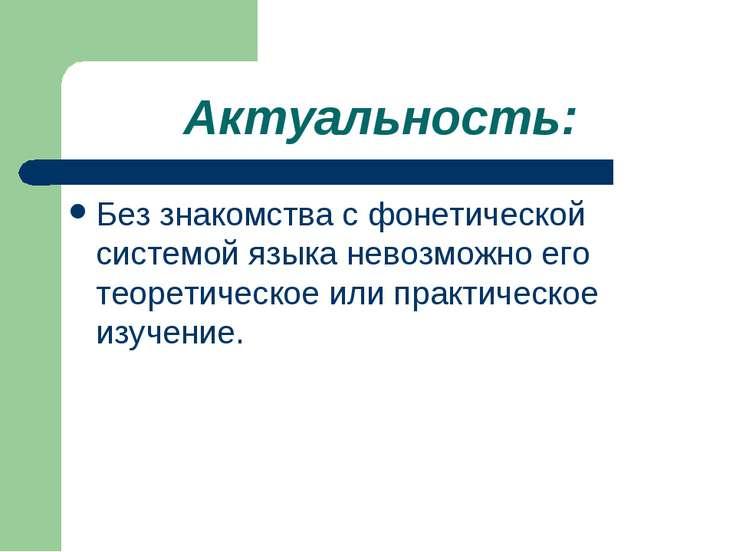 Актуальность: Без знакомства с фонетической системой языка невозможно его тео...