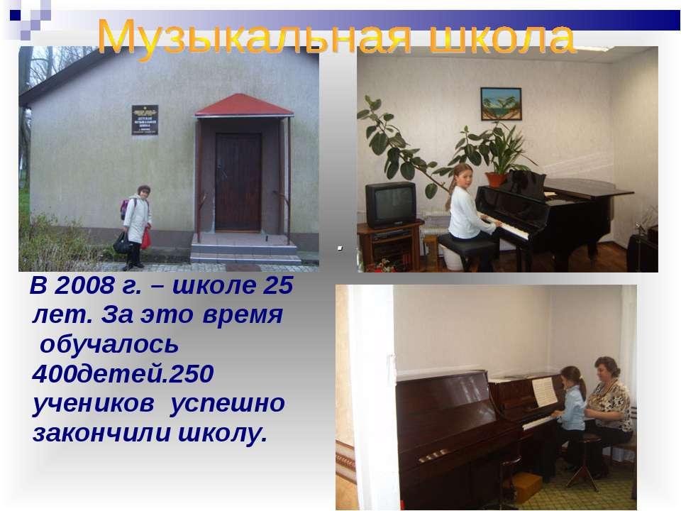 В 2008 г. – школе 25 лет. За это время обучалось 400детей.250 учеников успешн...