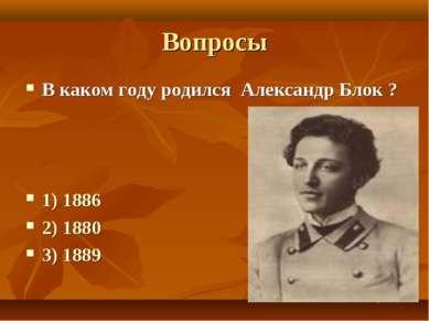 Вопросы В каком году родился Александр Блок ? 1) 1886 2) 1880 3) 1889