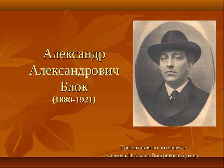 Александр Александрович Блок (1880-1921) Презентация по литературе ученика 11...
