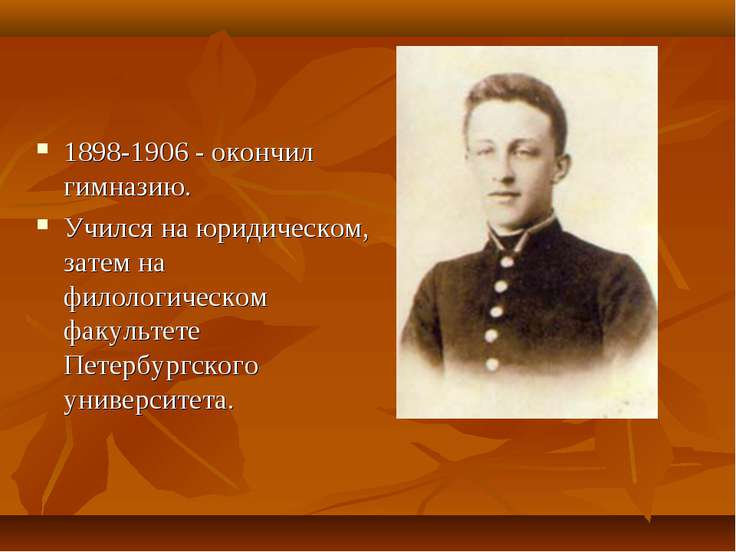 1898-1906 - окончил гимназию. Учился на юридическом, затем на филологическом ...