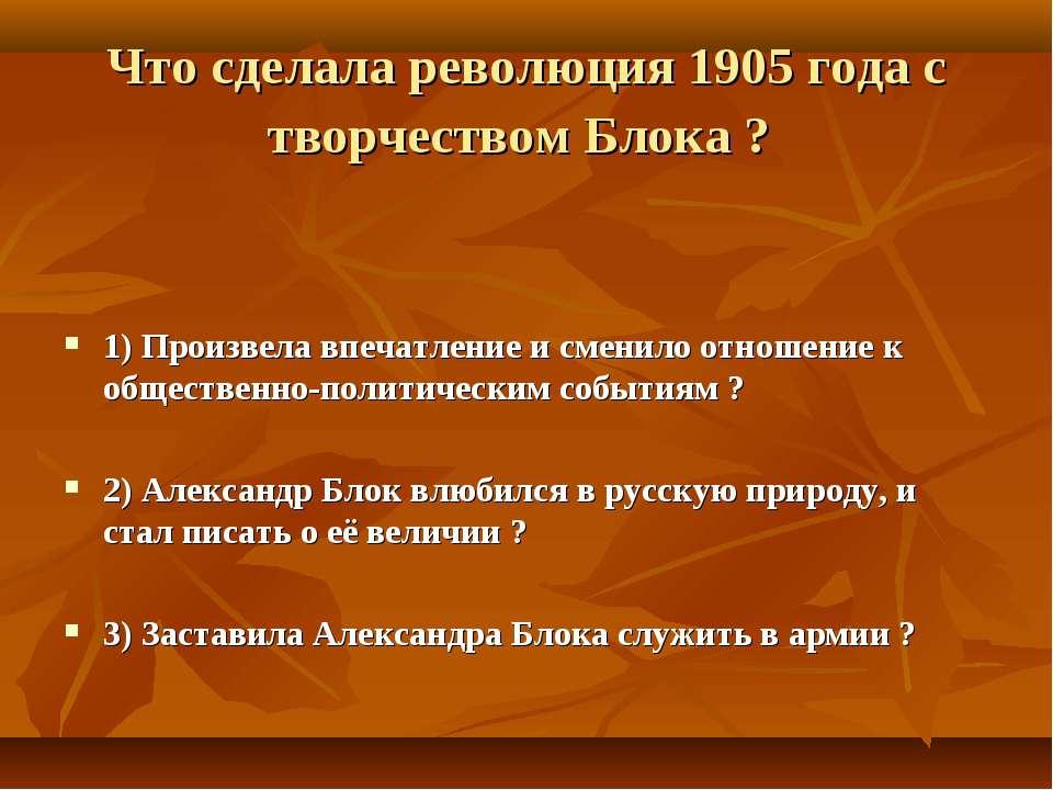 Что сделала революция 1905 года с творчеством Блока ? 1) Произвела впечатлени...