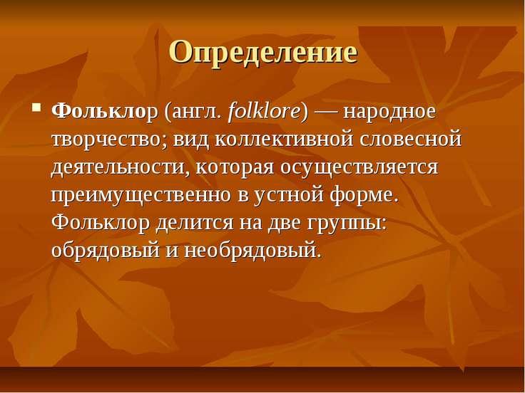 Определение Фольклор (англ. folklore) — народное творчество; вид коллективной...