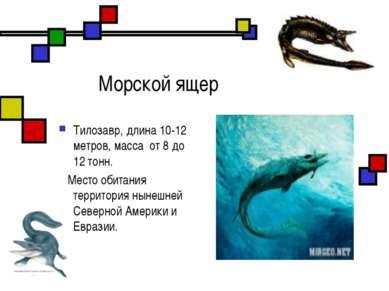 Морской ящер Тилозавр, длина 10-12 метров, масса от 8 до 12 тонн. Место обита...