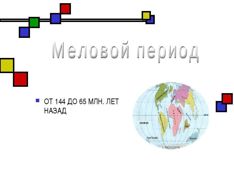 ОТ 144 ДО 65 МЛН. ЛЕТ НАЗАД