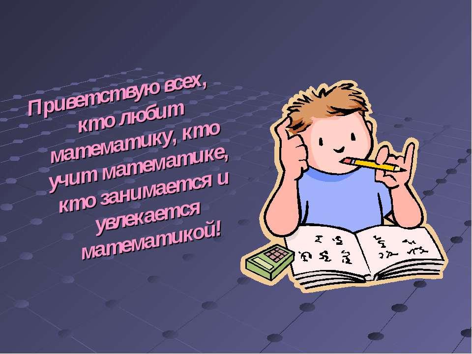 Приветствую всех, кто любит математику, кто учит математике, кто занимается и...