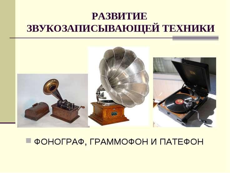 РАЗВИТИЕ ЗВУКОЗАПИСЫВАЮЩЕЙ ТЕХНИКИ ФОНОГРАФ, ГРАММОФОН И ПАТЕФОН