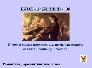 БЛОК - 3; БАЛЛОВ - 30 «Он пел разлуку и печаль, И нечто, и туманну даль.» Поэ...