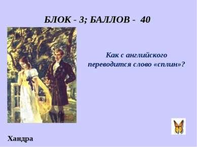 БЛОК - 3; БАЛЛОВ - 40 Как с английского переводится слово «сплин»? Хандра