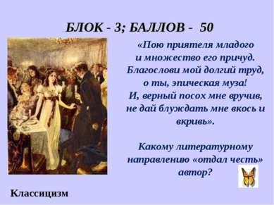 БЛОК - 3; БАЛЛОВ - 50 Классицизм «Пою приятеля младого и множество его причуд...