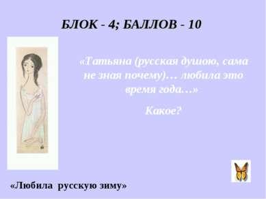 БЛОК - 4; БАЛЛОВ - 10 «Татьяна (русская душою, сама не зная почему)… любила э...