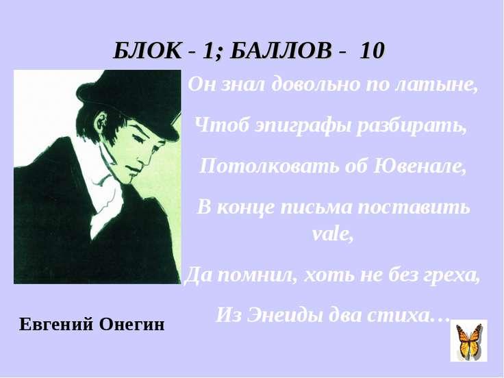 БЛОК - 1; БАЛЛОВ - 10 Он знал довольно по латыне, Чтоб эпиграфы разбирать, По...