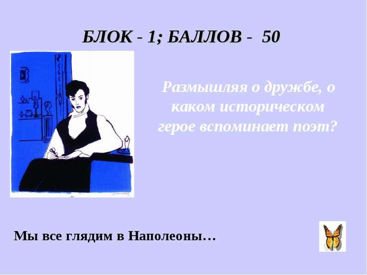 БЛОК - 1; БАЛЛОВ - 50 Размышляя о дружбе, о каком историческом герое вспомина...