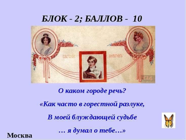 БЛОК - 2; БАЛЛОВ - 10 О каком городе речь? «Как часто в горестной разлуке, В ...