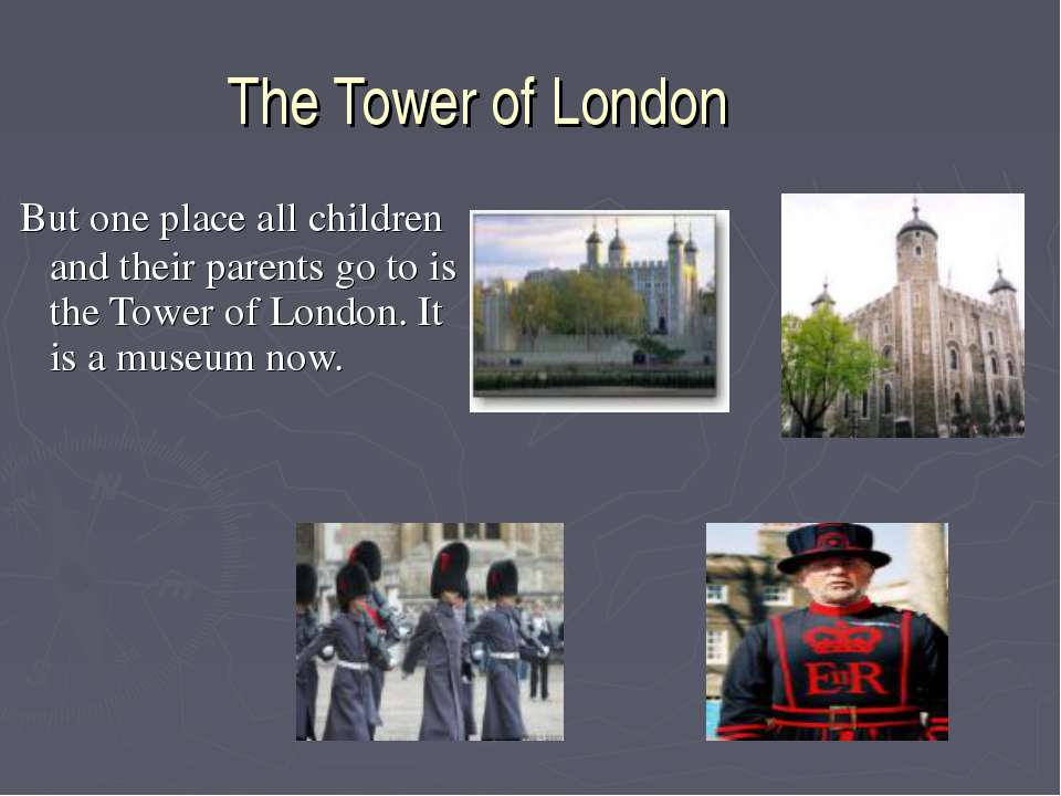 The Tower of London But one place all children and their parents go to is the...