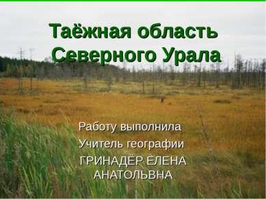 Таёжная область Северного Урала Работу выполнила Учитель географии ГРИНАДЁР Е...