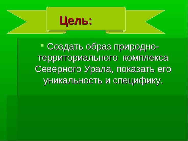 Цель: Создать образ природно-территориального комплекса Северного Урала, пока...