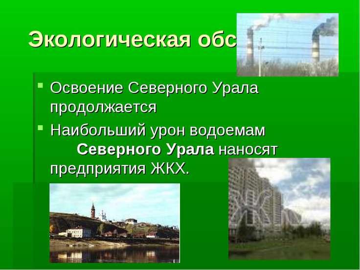 Экологическая обстановка Освоение Северного Урала продолжается Наибольший уро...