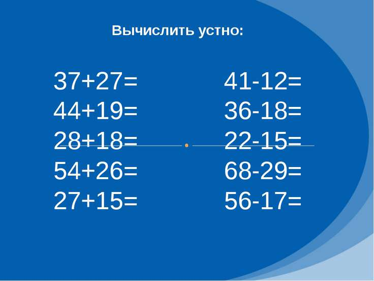 Вычислить устно: 37+27= 44+19= 28+18= 54+26= 27+15= 41-12= 36-18= 22-15= 68-2...