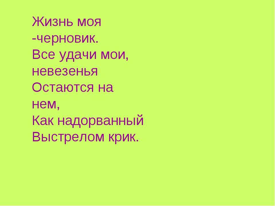 Жизнь моя -черновик. Все удачи мои, невезенья Остаются на нем, Как надорванны...