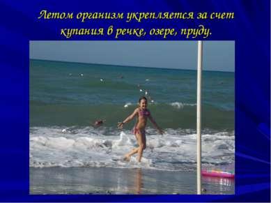 Летом организм укрепляется за счет купания в речке, озере, пруду.