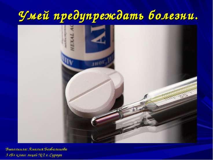 Умей предупреждать болезни. Выполнила: Амалия Безбалинова 3 «Б» класс лицей №...