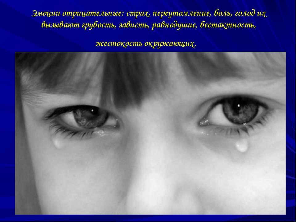 Эмоции отрицательные: страх, переутомление, боль, голод их вызывают грубость,...