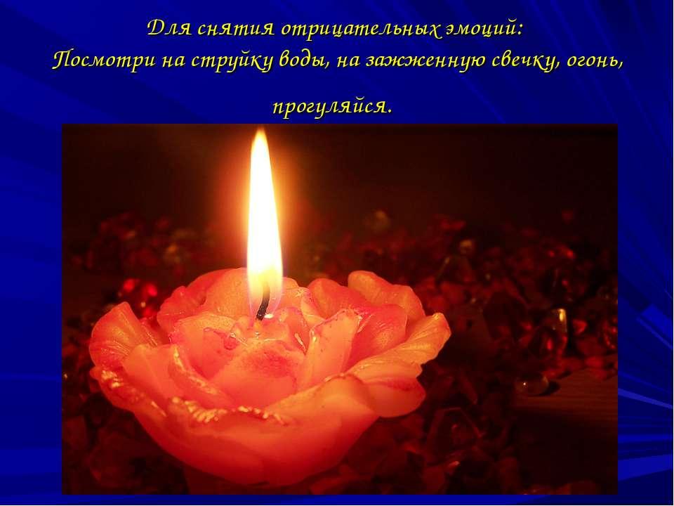 Для снятия отрицательных эмоций: Посмотри на струйку воды, на зажженную свечк...