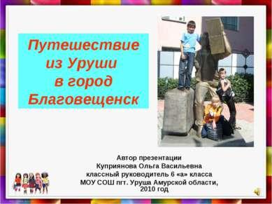 Путешествие из Уруши в город Благовещенск Автор презентации Куприянова Ольга ...