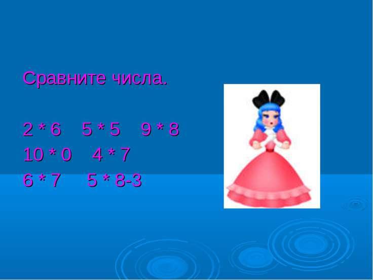 Сравните числа. 2 * 6 5 * 5 9 * 8 10 * 0 4 * 7 6 * 7 5 * 8-3