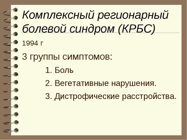 Комплексный регионарный болевой синдром (КРБС) 1994 г 3 группы симптомов: 1. ...