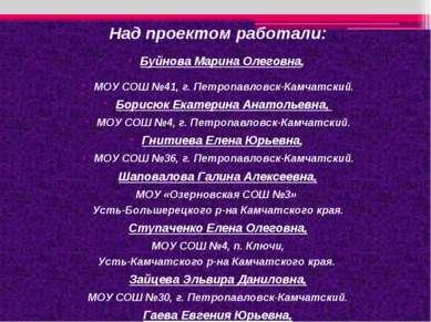 Над проектом работали: Буйнова Марина Олеговна, МОУ СОШ №41, г. Петропавловск...