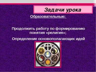 Образовательные: Продолжить работу по формированию понятия «религия»; Определ...
