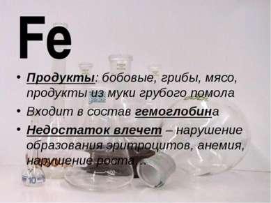 Fe Продукты: бобовые, грибы, мясо, продукты из муки грубого помола Входит в с...