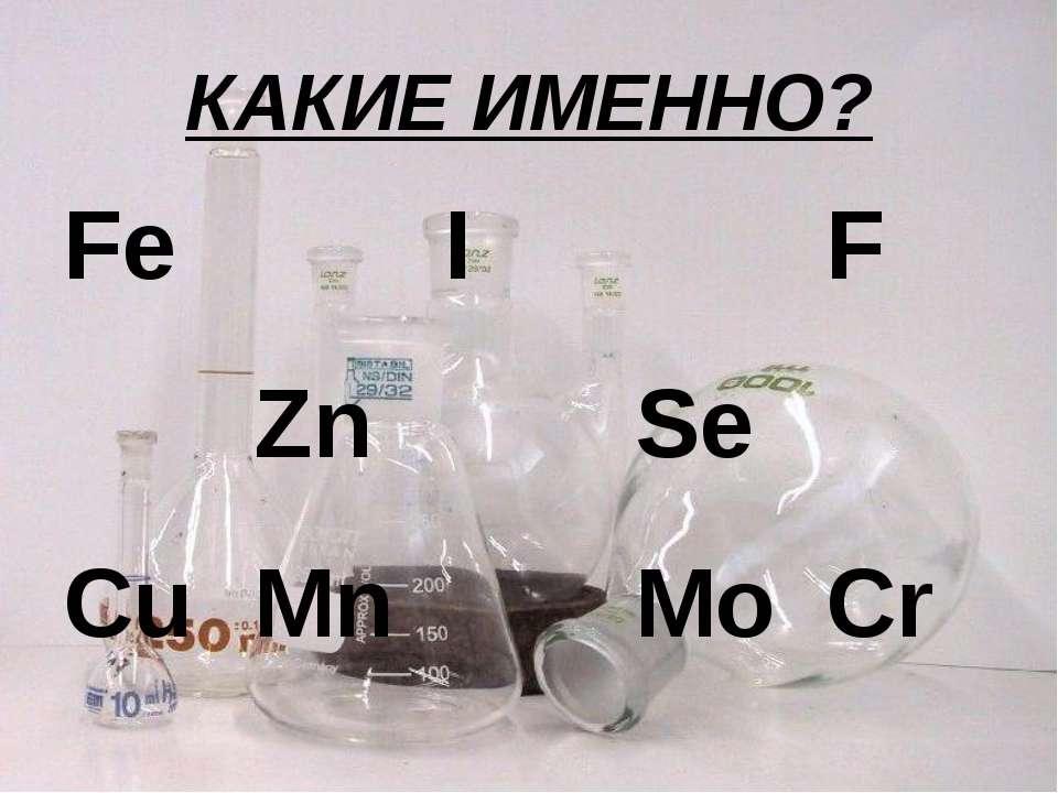 КАКИЕ ИМЕННО? Fe I F Zn Se Cu Mn Mo Cr